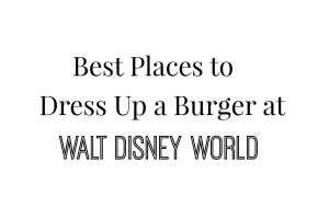 Best Places to Dress Up a Burger at Walt Disney World