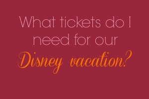 What Tickets Do You Need for Your Disney Vacation?